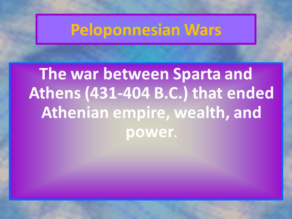 Peloponnesian Wars The war between Sparta and Athens (431-404 B.C.) that ended Athenian empire, wealth, and power.