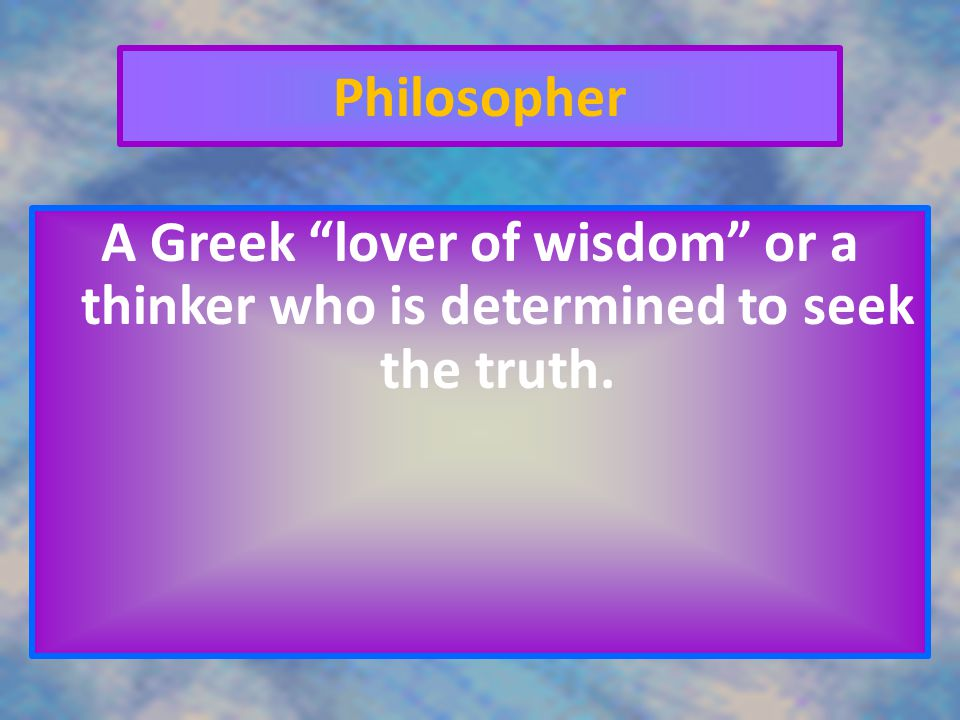 Philosopher A Greek lover of wisdom or a thinker who is determined to seek the truth.