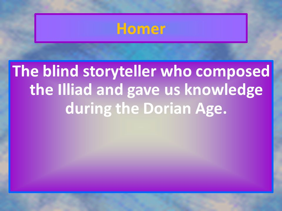 Homer The blind storyteller who composed the Illiad and gave us knowledge during the Dorian Age.