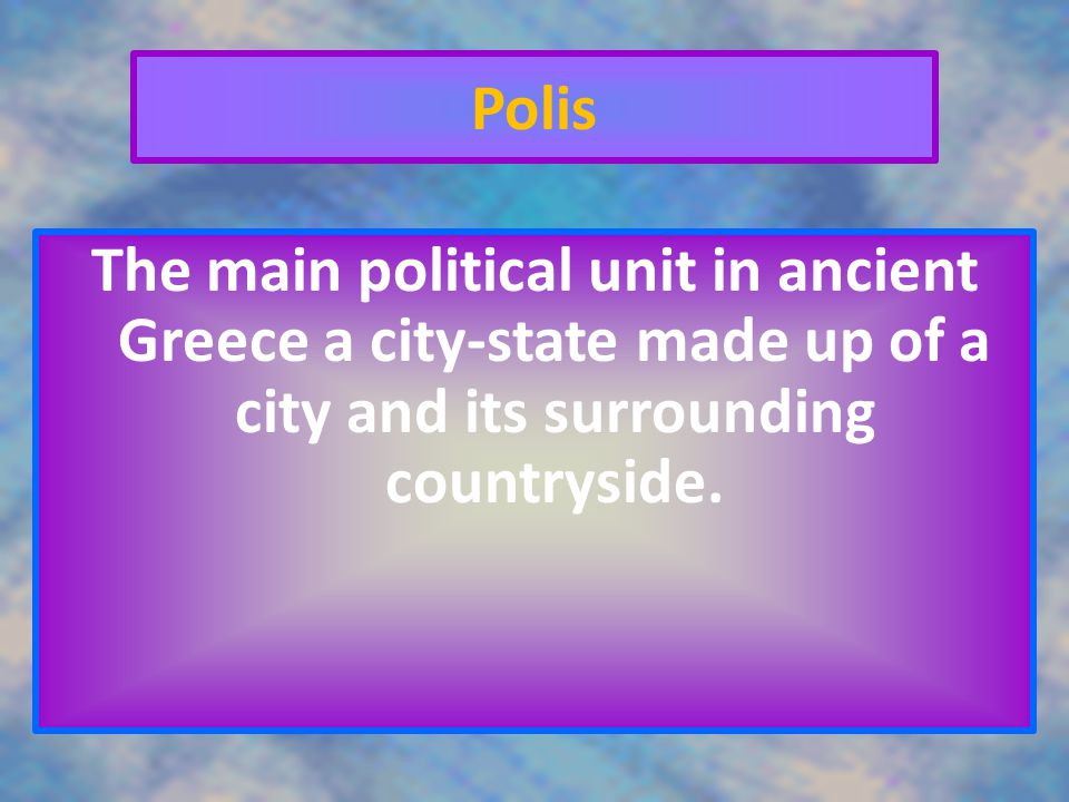 Polis The main political unit in ancient Greece a city-state made up of a city and its surrounding countryside.