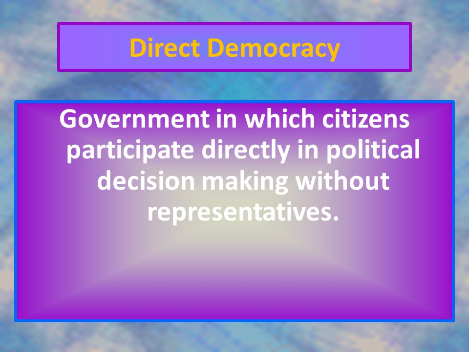 Direct Democracy Government in which citizens participate directly in political decision making without representatives.