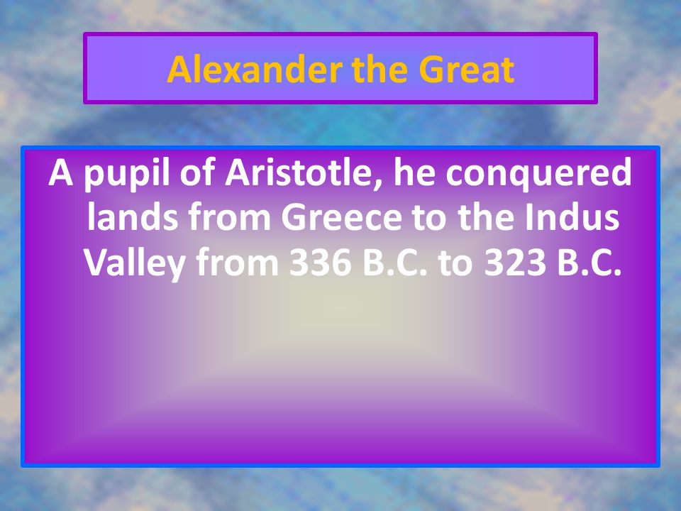 Alexander the Great A pupil of Aristotle, he conquered lands from Greece to the Indus Valley from 336 B.C.