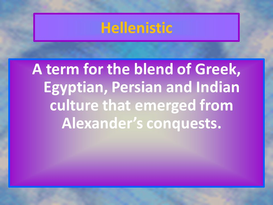 Hellenistic A term for the blend of Greek, Egyptian, Persian and Indian culture that emerged from Alexander's conquests.