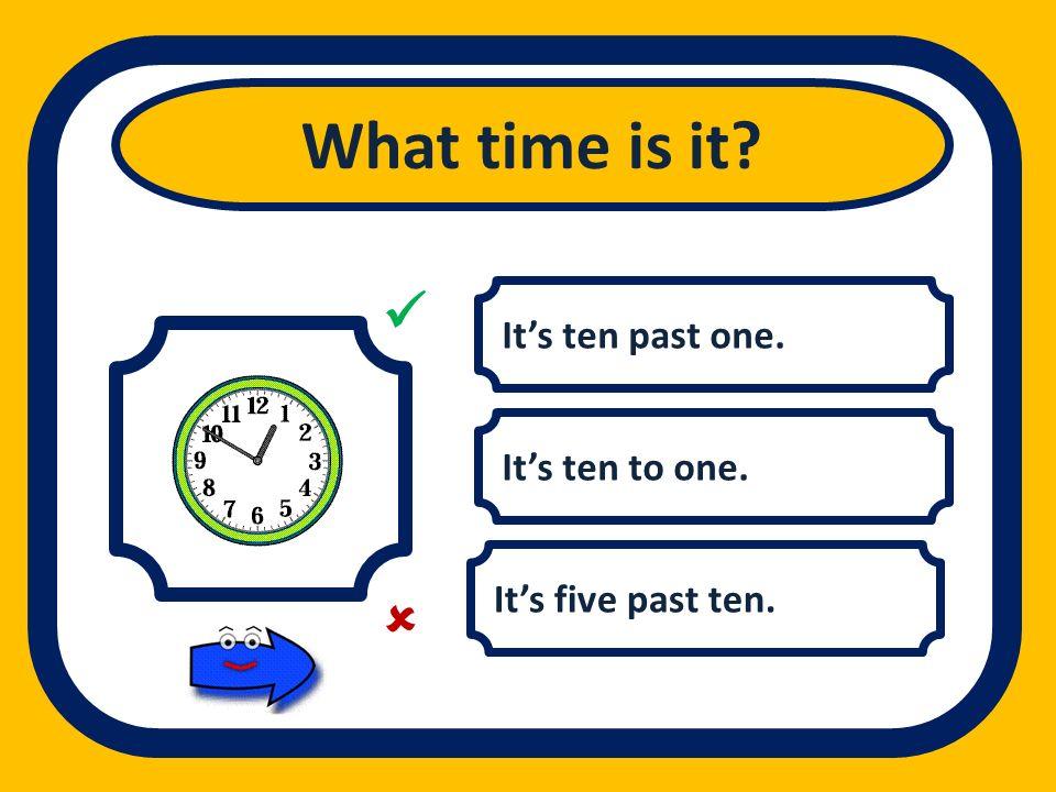 What time is it   It's ten past one. It's ten to one.