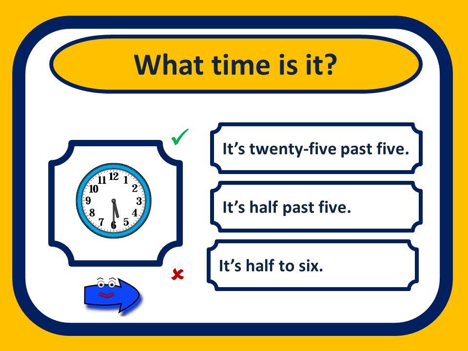 What time is it   It's twenty-five past five. It's half past five.