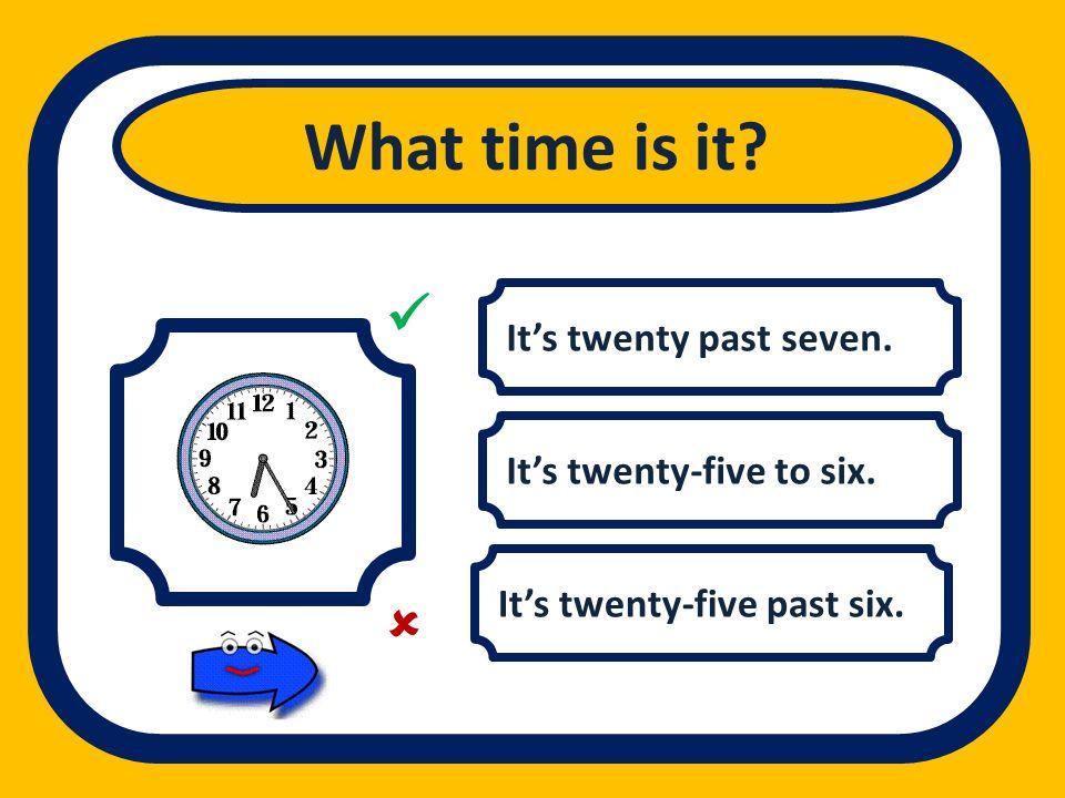 What time is it   It's twenty past seven. It's twenty-five to six.