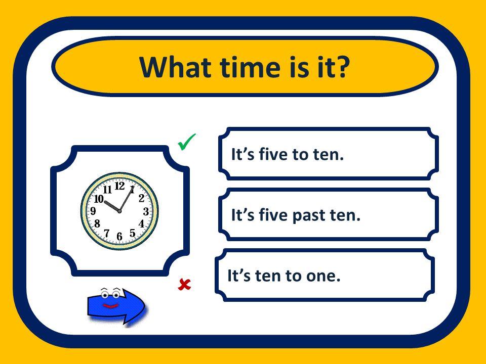 What time is it   It's five to ten. It's five past ten.