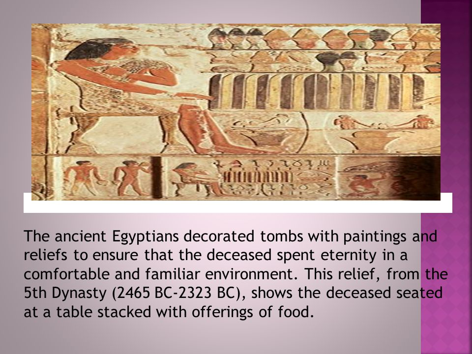 The ancient Egyptians decorated tombs with paintings and reliefs to ensure that the deceased spent eternity in a comfortable and familiar environment.
