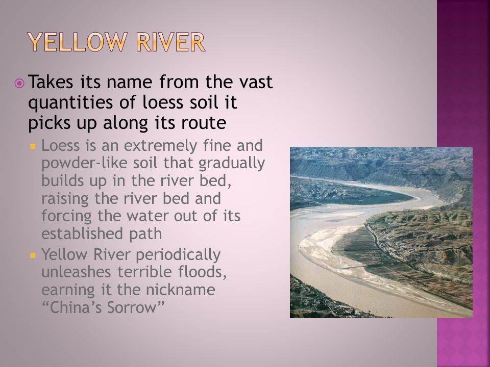 Yellow River Takes its name from the vast quantities of loess soil it picks up along its route.