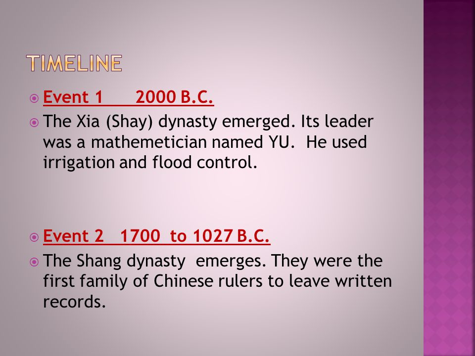 Timeline Event 1 2000 B.C. The Xia (Shay) dynasty emerged. Its leader was a mathemetician named YU. He used irrigation and flood control.