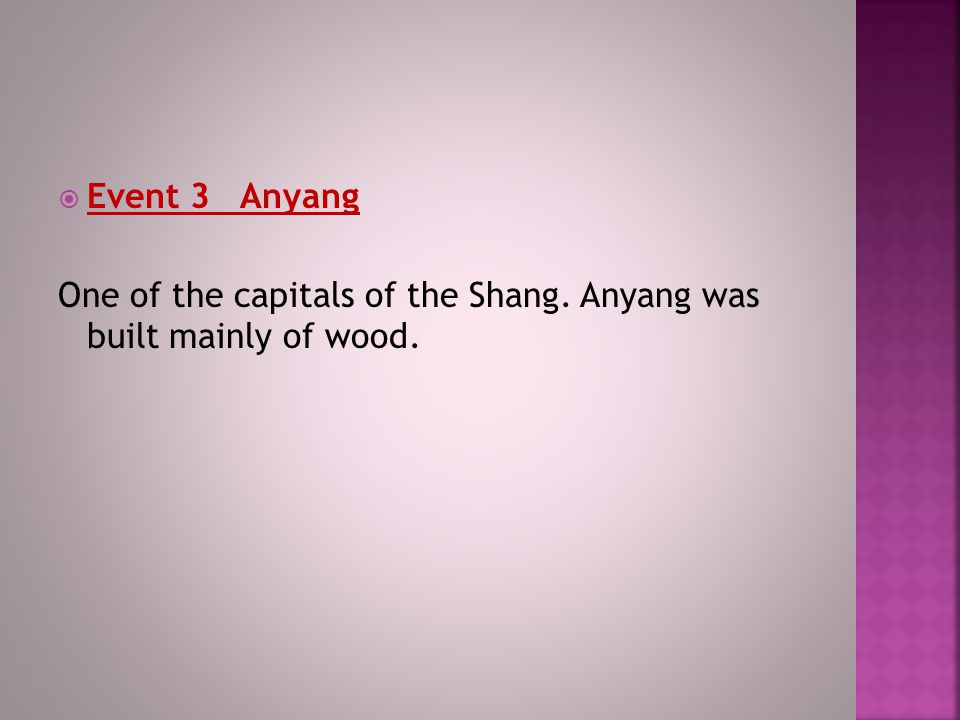 Event 3 Anyang One of the capitals of the Shang. Anyang was built mainly of wood.