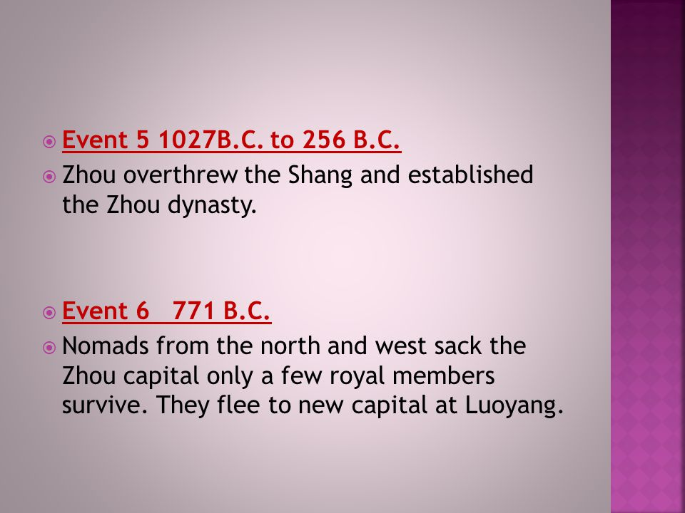 Event 5 1027B.C. to 256 B.C. Zhou overthrew the Shang and established the Zhou dynasty. Event 6 771 B.C.