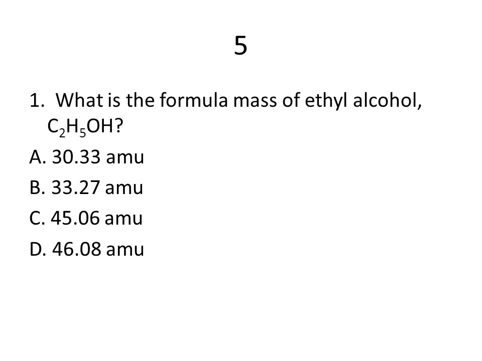 5 1. What is the formula mass of ethyl alcohol, C2H5OH A. 30.33 amu