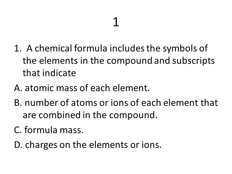 1 1. A chemical formula includes the symbols of the elements in the compound and subscripts that indicate.