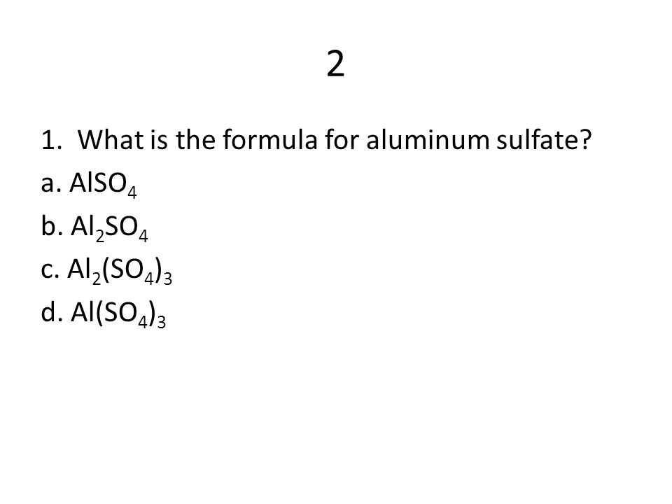 2 1. What is the formula for aluminum sulfate a. AlSO4 b. Al2SO4