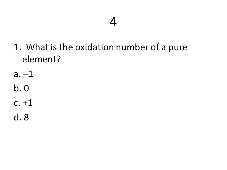 4 1. What is the oxidation number of a pure element a. –1 b. 0 c. +1