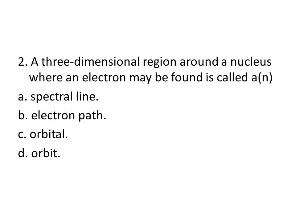2. A three-dimensional region around a nucleus where an electron may be found is called a(n) a.