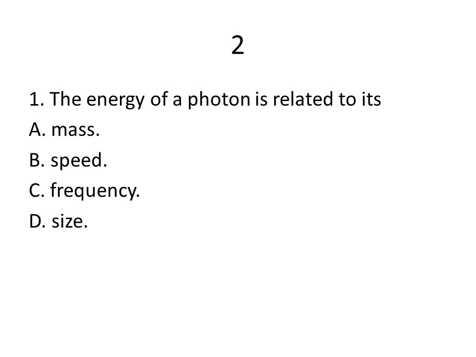 2 1. The energy of a photon is related to its A. mass. B. speed. C. frequency. D. size.