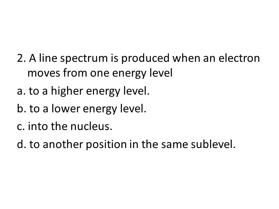 2. A line spectrum is produced when an electron moves from one energy level a.