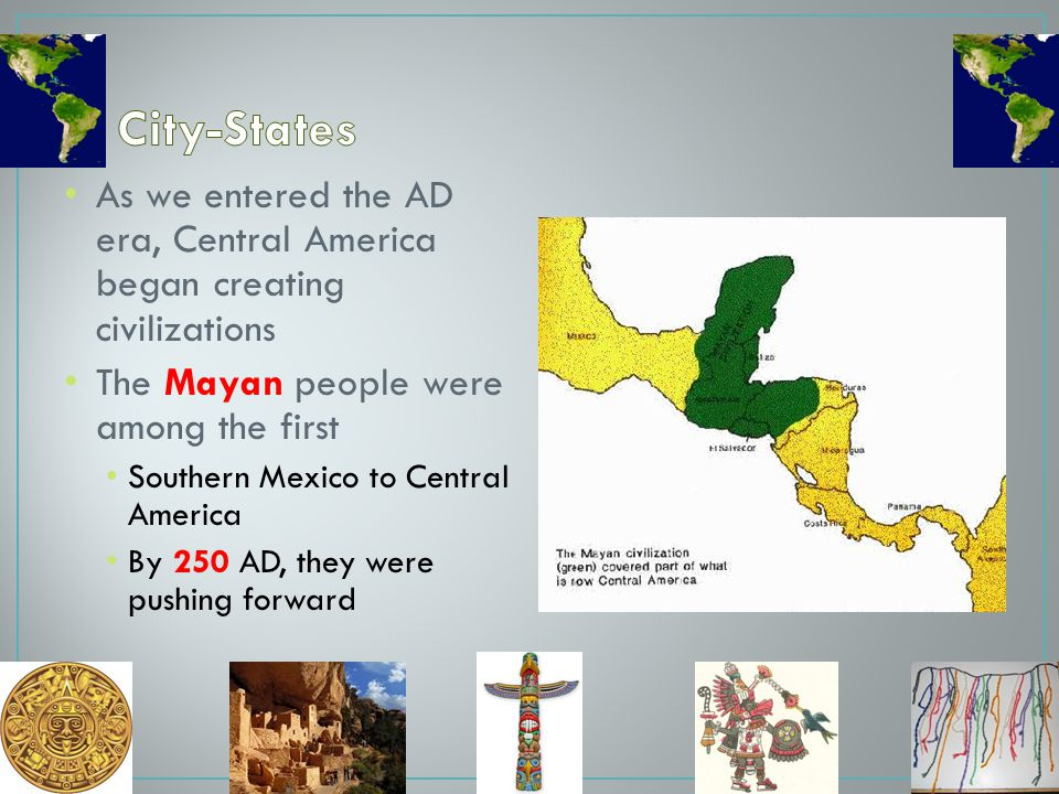 City-States As we entered the AD era, Central America began creating civilizations. The Mayan people were among the first.