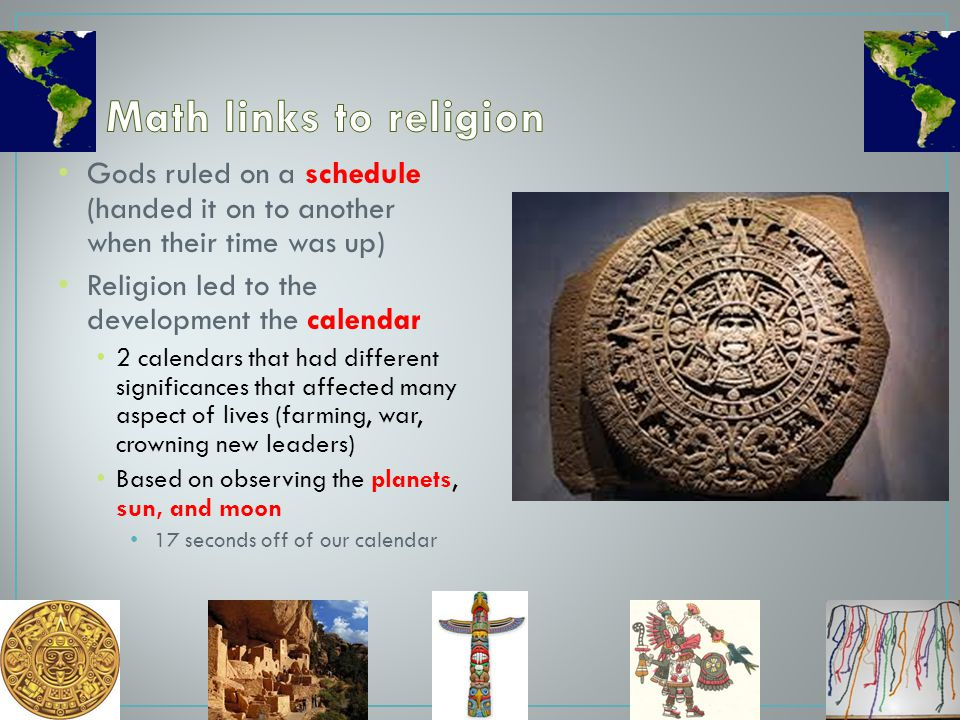Math links to religion Gods ruled on a schedule (handed it on to another when their time was up) Religion led to the development the calendar.