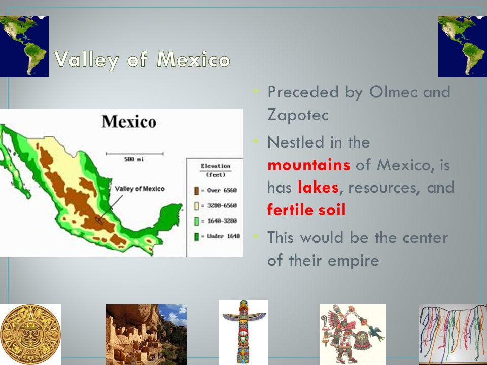Valley of Mexico Preceded by Olmec and Zapotec