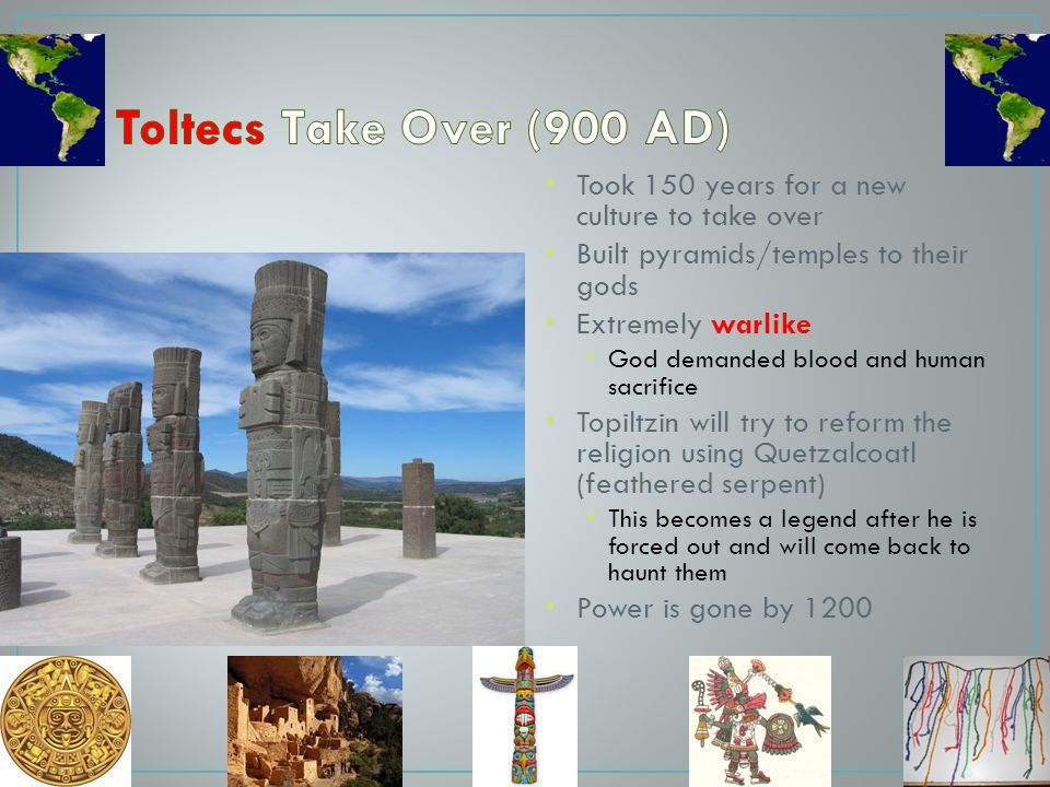 Toltecs Take Over (900 AD) Took 150 years for a new culture to take over. Built pyramids/temples to their gods.