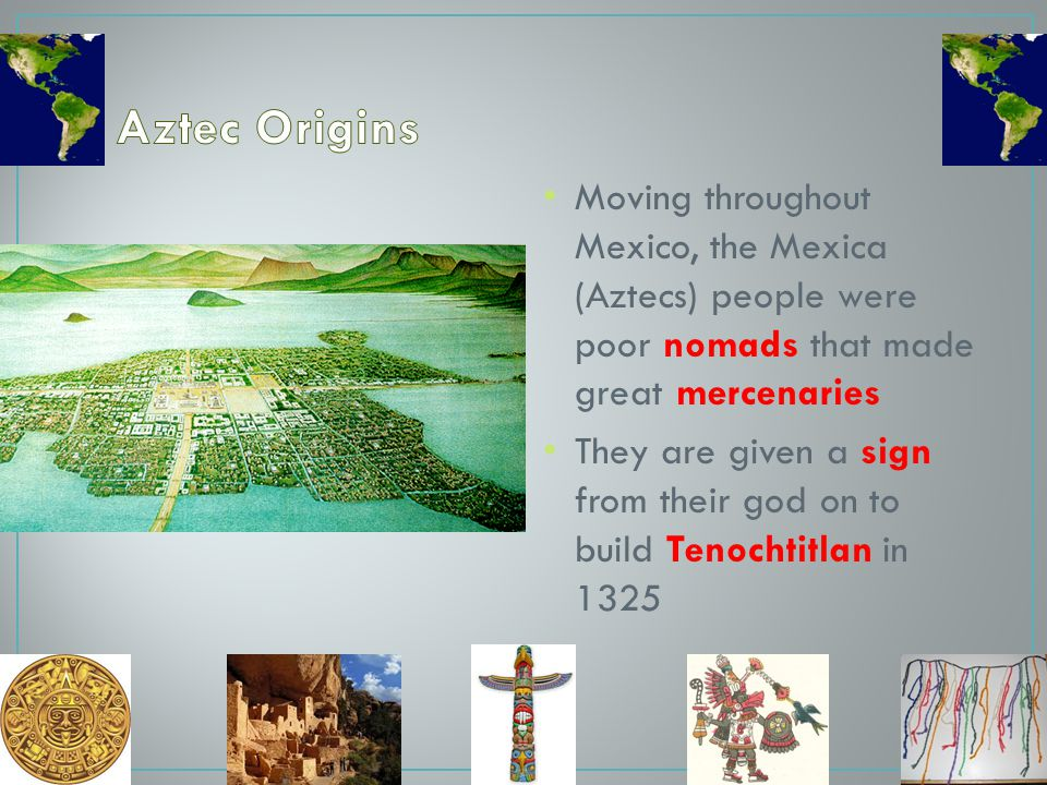 Aztec Origins Moving throughout Mexico, the Mexica (Aztecs) people were poor nomads that made great mercenaries.