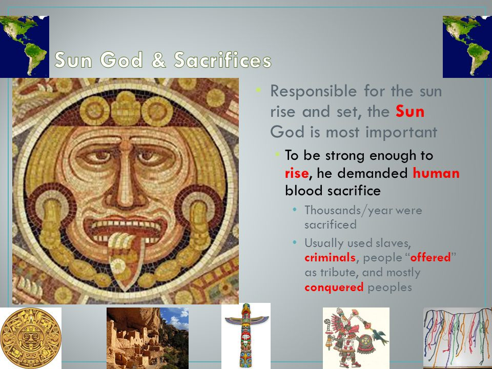 Sun God & Sacrifices Responsible for the sun rise and set, the Sun God is most important.