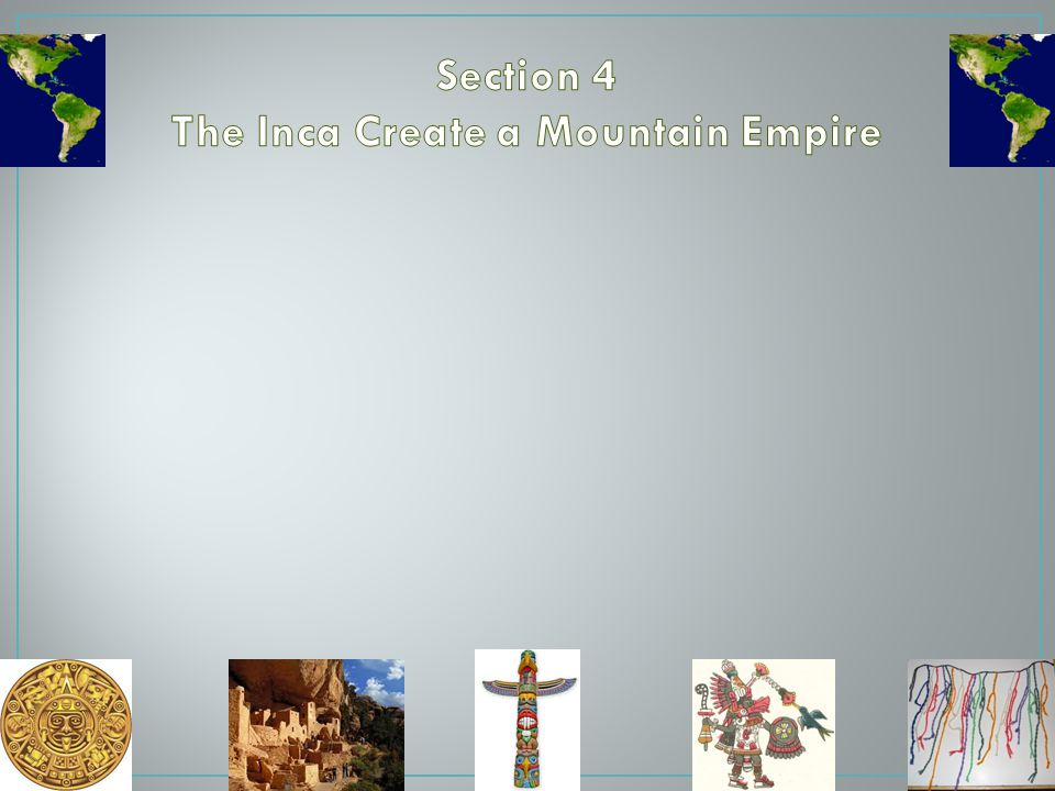 Section 4 The Inca Create a Mountain Empire