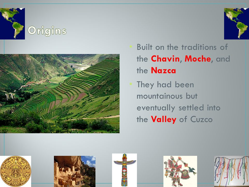 Origins Built on the traditions of the Chavin, Moche, and the Nazca