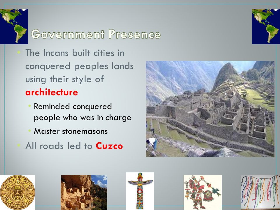 Government Presence The Incans built cities in conquered peoples lands using their style of architecture.
