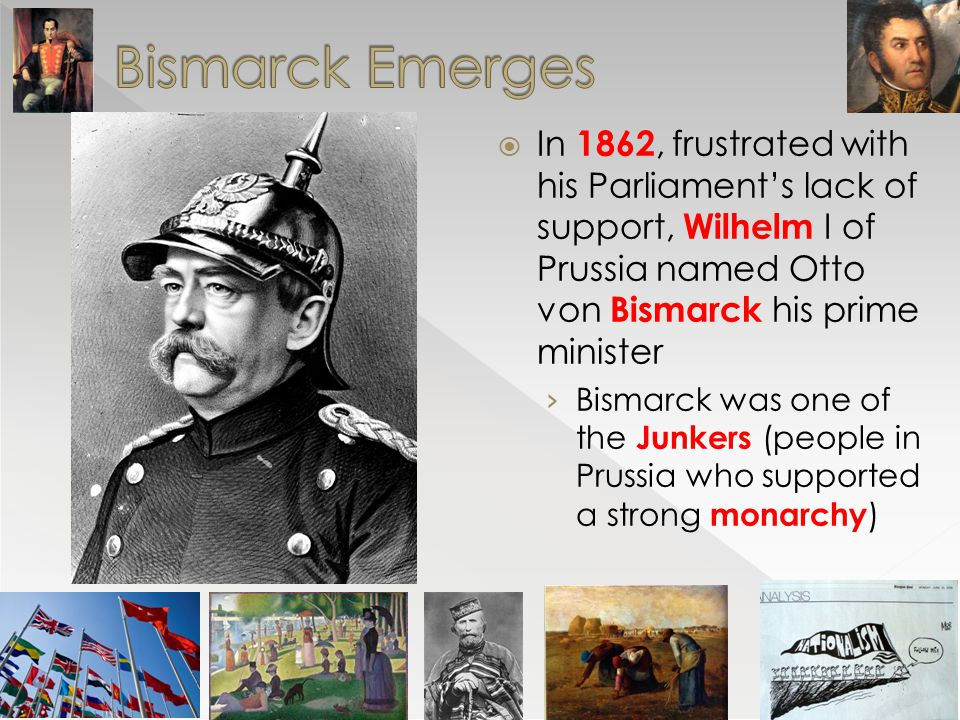 Bismarck Emerges In 1862, frustrated with his Parliament's lack of support, Wilhelm I of Prussia named Otto von Bismarck his prime minister.