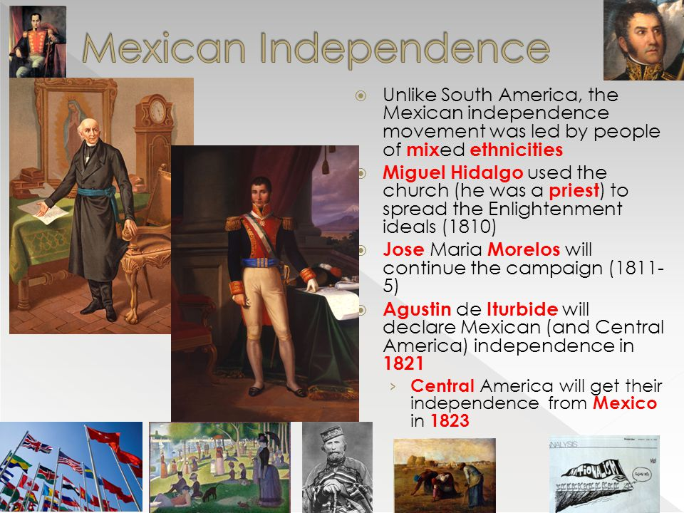 Mexican Independence Unlike South America, the Mexican independence movement was led by people of mixed ethnicities.