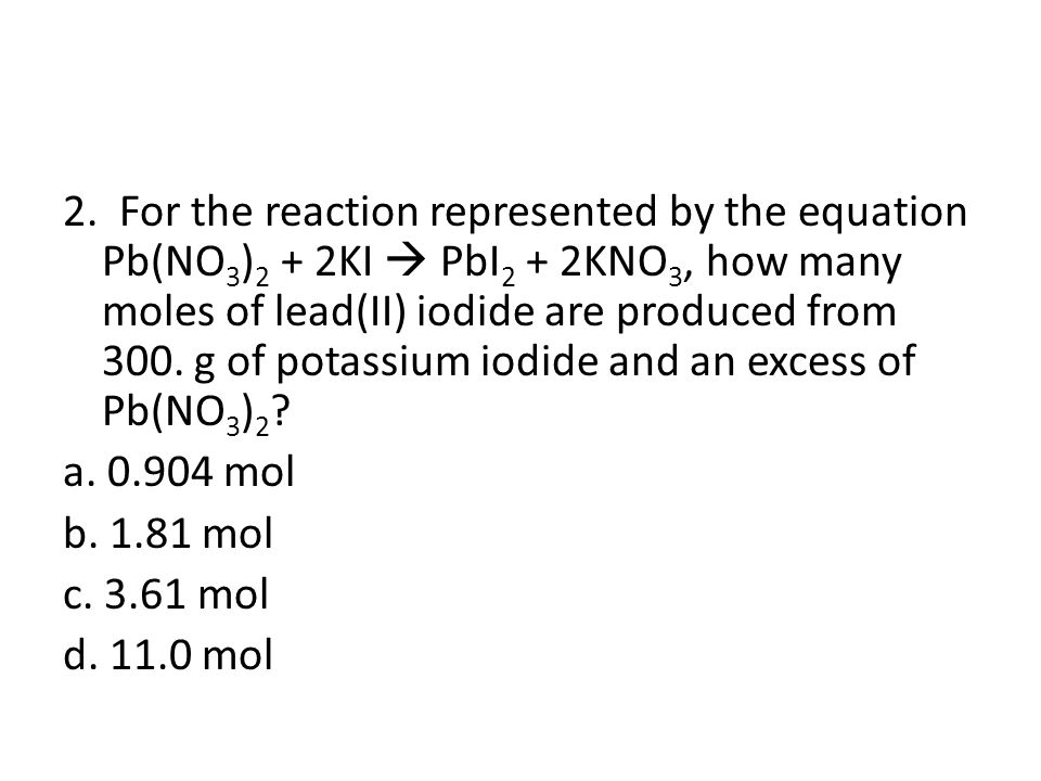 2. For the reaction represented by the equation Pb(NO3)2 + 2KI  PbI2 + 2KNO3, how many moles of lead(II) iodide are produced from 300. g of potassium iodide and an excess of Pb(NO3)2