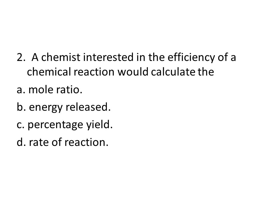2. A chemist interested in the efficiency of a chemical reaction would calculate the