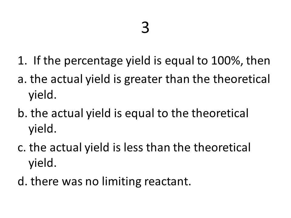 3 1. If the percentage yield is equal to 100%, then