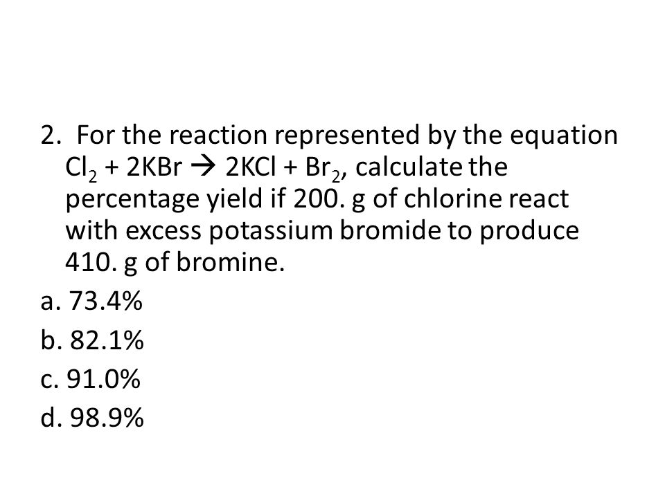 2. For the reaction represented by the equation Cl2 + 2KBr  2KCl + Br2, calculate the percentage yield if 200. g of chlorine react with excess potassium bromide to produce 410. g of bromine.
