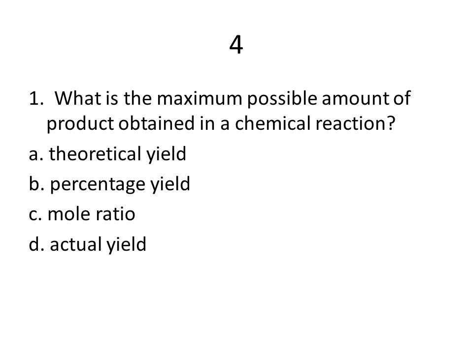 4 1. What is the maximum possible amount of product obtained in a chemical reaction a. theoretical yield.