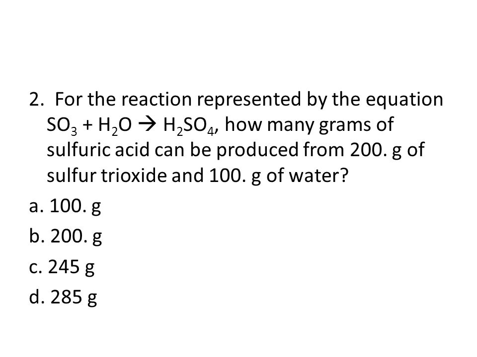 2. For the reaction represented by the equation SO3 + H2O  H2SO4, how many grams of sulfuric acid can be produced from 200. g of sulfur trioxide and 100. g of water