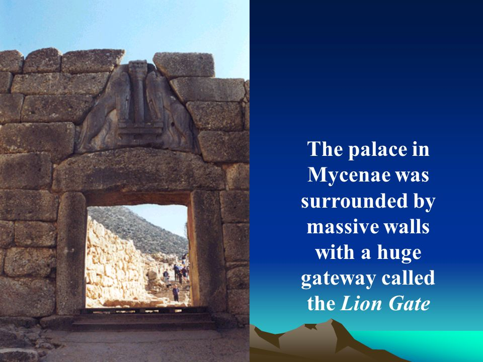 The palace in Mycenae was surrounded by massive walls with a huge gateway called the Lion Gate