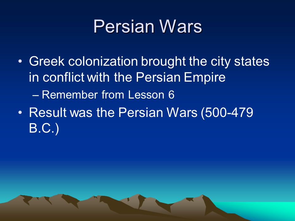 Persian Wars Greek colonization brought the city states in conflict with the Persian Empire. Remember from Lesson 6.
