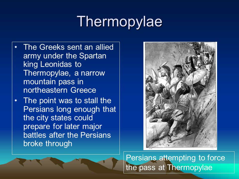 Thermopylae The Greeks sent an allied army under the Spartan king Leonidas to Thermopylae, a narrow mountain pass in northeastern Greece