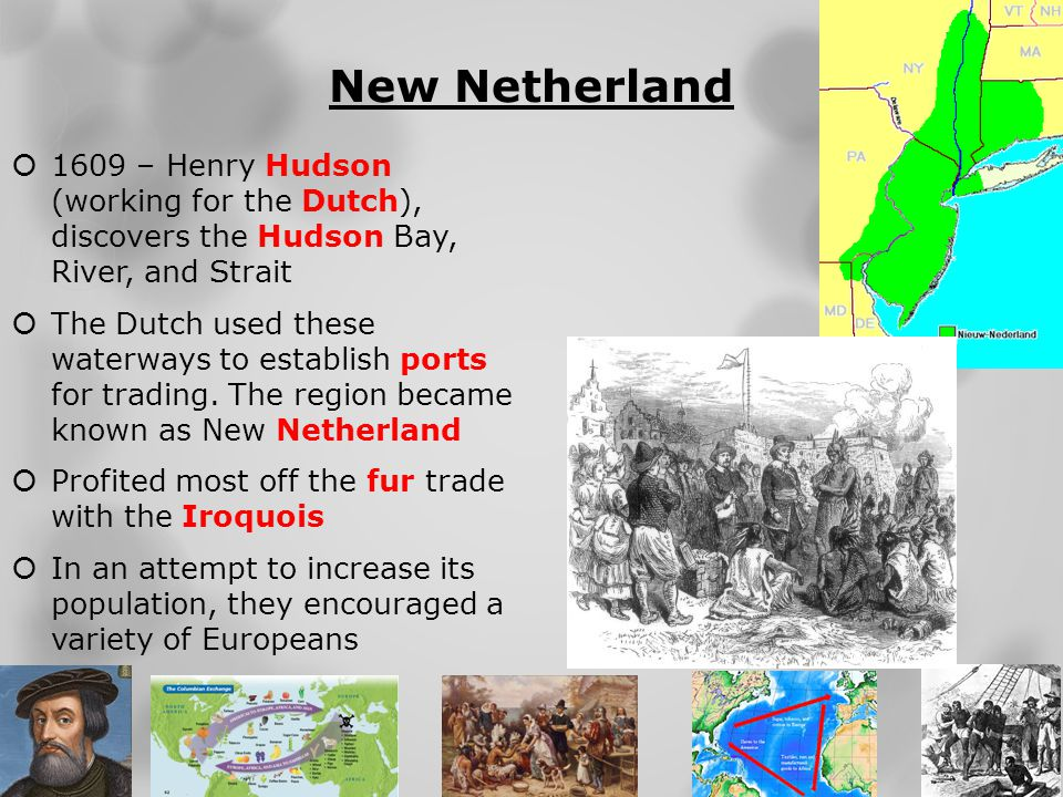New Netherland 1609 – Henry Hudson (working for the Dutch), discovers the Hudson Bay, River, and Strait.
