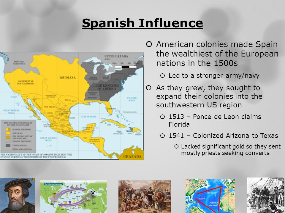 Spanish Influence American colonies made Spain the wealthiest of the European nations in the 1500s.