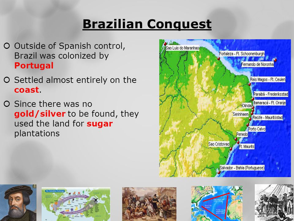 Brazilian Conquest Outside of Spanish control, Brazil was colonized by Portugal. Settled almost entirely on the coast.