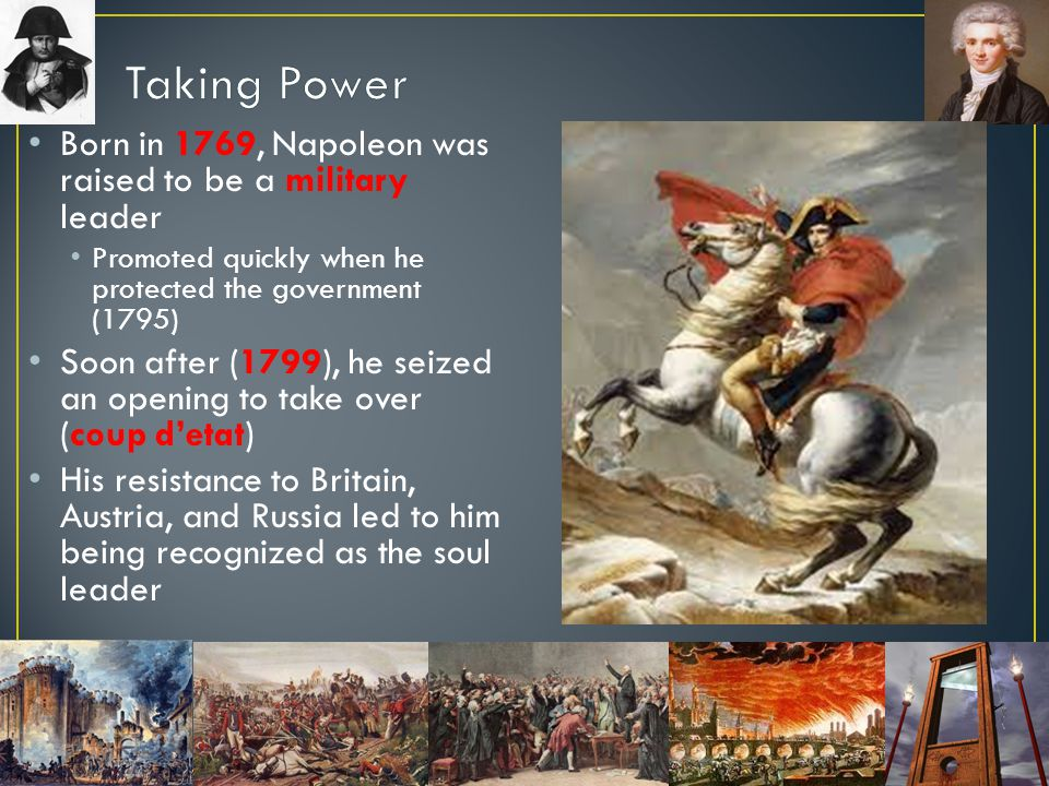 Taking Power Born in 1769, Napoleon was raised to be a military leader