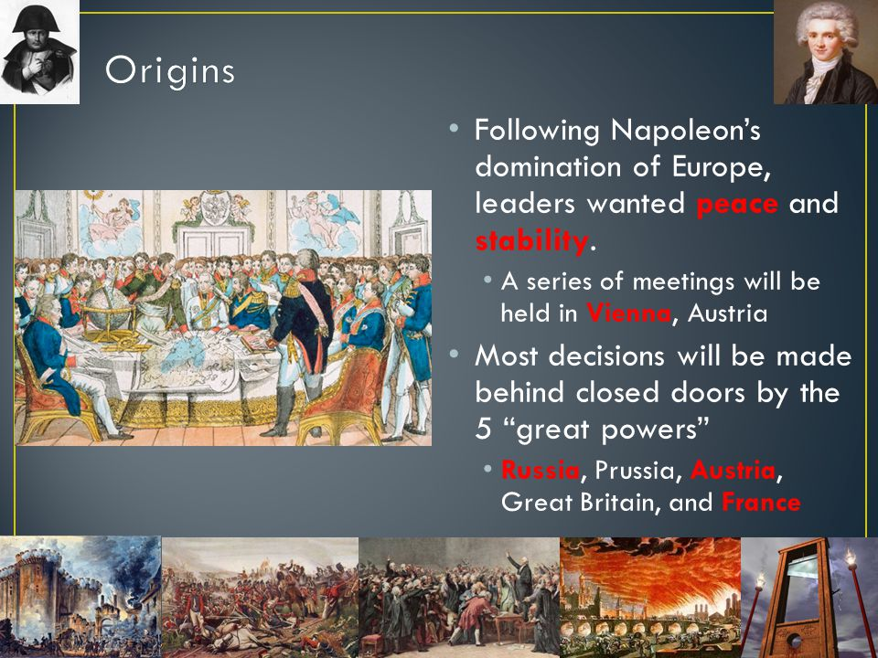 Origins Following Napoleon's domination of Europe, leaders wanted peace and stability. A series of meetings will be held in Vienna, Austria.