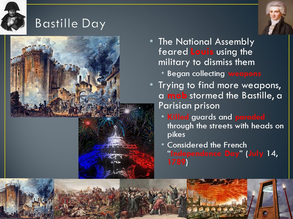 Bastille Day The National Assembly feared Louis using the military to dismiss them. Began collecting weapons.