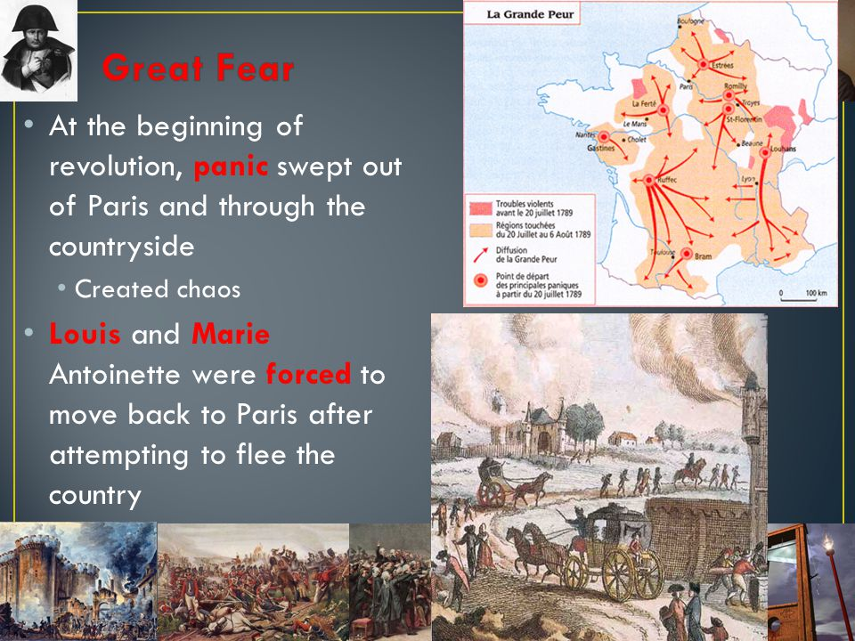 Great Fear At the beginning of revolution, panic swept out of Paris and through the countryside. Created chaos.